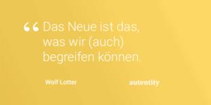 Zitat: Das Neue ist das was wir auch begreifen koennen_Wolf-Lotter